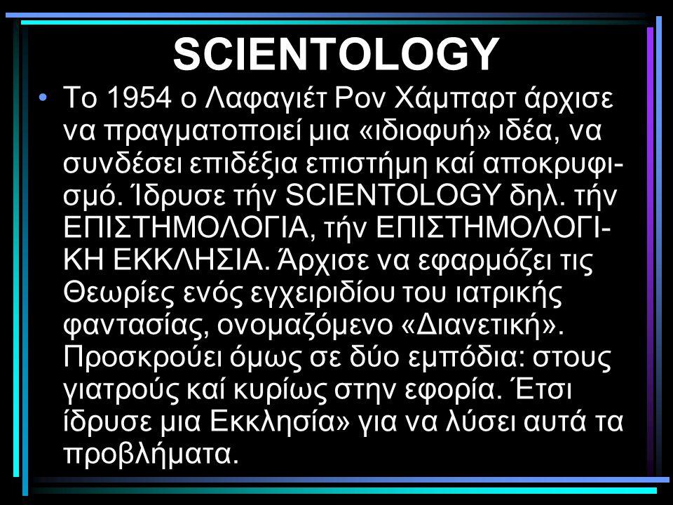 SCIENTOLOGY •Το 1954 ο Λαφαγιέτ Ρον Χάμπαρτ άρχισε να πραγματοποιεί μια «ιδιοφυή» ιδέα, να συνδέσει επιδέξια επιστήμη καί αποκρυφι- σμό. Ίδρυσε τήν SC