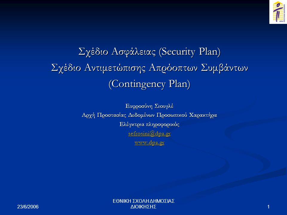 23/6/2006 1 ΕΘΝΙΚΗ ΣΧΟΛΗ ΔΗΜΟΣΙΑΣ ΔΙΟΙΚΗΣΗΣ Σχέδιο Ασφάλειας (Security Plan) Σχέδιο Αντιμετώπισης Απρόοπτων Συμβάντων (Contingency Plan) Ευφροσύνη Σιουγλέ Αρχή Προστασίας Δεδομένων Προσωπικού Χαρακτήρα Ελέγκτρια πληροφορικός sefrosini@dpa.gr www.dpa.gr