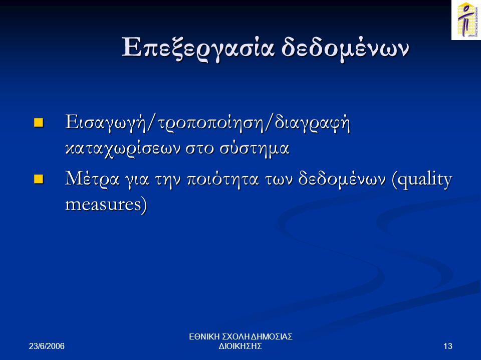 23/6/2006 13 ΕΘΝΙΚΗ ΣΧΟΛΗ ΔΗΜΟΣΙΑΣ ΔΙΟΙΚΗΣΗΣ Επεξεργασία δεδομένων  Εισαγωγή/τροποποίηση/διαγραφή καταχωρίσεων στο σύστημα  Μέτρα για την ποιότητα των δεδομένων (quality measures)