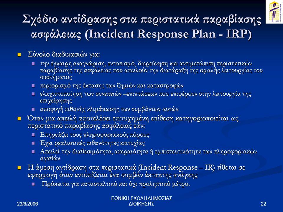 23/6/2006 22 ΕΘΝΙΚΗ ΣΧΟΛΗ ΔΗΜΟΣΙΑΣ ΔΙΟΙΚΗΣΗΣ Σχέδιο αντίδρασης στα περιστατικά παραβίασης ασφάλειας (Incident Response Plan - IRP)  Σύνολο διαδικασιών για:  την έγκαιρη αναγνώριση, εντοπισμό, διερεύνηση και αντιμετώπιση περιστατικών παραβίασης της ασφάλειας που απειλούν την διατάραξη της ομαλής λειτουργίας του συστήματος  περιορισμό της έκτασης των ζημιών και καταστροφών  ελαχιστοποίηση των συνεπειών –επιπτώσεων που επιφέρουν στην λειτουργία της επιχείρησης  αποφυγή πιθανής κλιμάκωσης των συμβάντων αυτών  Όταν μια απειλή αποτελέσει επιτυχημένη επίθεση κατηγοριοποιείται ως περιστατικό παραβίασης ασφάλειας εάν:  Επηρεάζει τους πληροφοριακούς πόρους  Έχει ρεαλιστικές πιθανότητες επιτυχίας  Απειλεί την διαθεσιμότητα, ακεραιότητα ή εμπιστευτικότητα των πληροφοριακών αγαθών  Η άμεση αντίδραση στα περιστατικά (Incident Response – IR) τίθεται σε εφαρμογή όταν εντοπίζεται ένα συμβάν έκτακτης ανάγκης  Πρόκειται για κατασταλτικό και όχι προληπτικό μέτρο.