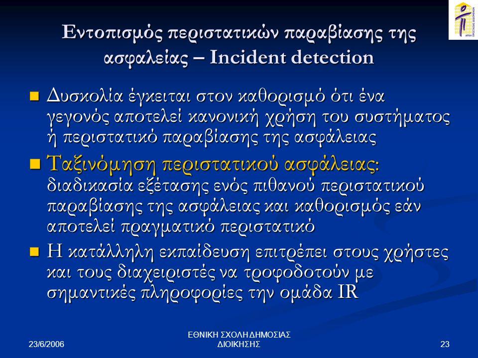 23/6/2006 23 ΕΘΝΙΚΗ ΣΧΟΛΗ ΔΗΜΟΣΙΑΣ ΔΙΟΙΚΗΣΗΣ Εντοπισμός περιστατικών παραβίασης της ασφαλείας – Incident detection  Δυσκολία έγκειται στον καθορισμό ότι ένα γεγονός αποτελεί κανονική χρήση του συστήματος ή περιστατικό παραβίασης της ασφάλειας  Ταξινόμηση περιστατικού ασφάλειας : διαδικασία εξέτασης ενός πιθανού περιστατικού παραβίασης της ασφάλειας και καθορισμός εάν αποτελεί πραγματικό περιστατικό  Η κατάλληλη εκπαίδευση επιτρέπει στους χρήστες και τους διαχειριστές να τροφοδοτούν με σημαντικές πληροφορίες την ομάδα IR