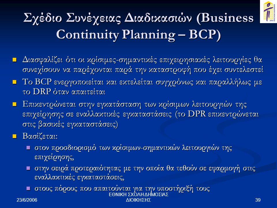 23/6/2006 39 ΕΘΝΙΚΗ ΣΧΟΛΗ ΔΗΜΟΣΙΑΣ ΔΙΟΙΚΗΣΗΣ Σχέδιο Συνέχειας Διαδικασιών (Business Continuity Planning – BCP)  Διασφαλίζει ότι οι κρίσιμες-σημαντικές επιχειρησιακές λειτουργίες θα συνεχίσουν να παρέχονται παρά την καταστροφή που έχει συντελεστεί  Το BCP ενεργοποιείται και εκτελείται συγχρόνως και παραλλήλως με το DRP όταν απαιτείται  Επικεντρώνεται στην εγκατάσταση των κρίσιμων λειτουργιών της επιχείρησης σε εναλλακτικές εγκαταστάσεις (το DPR επικεντρώνεται στις βασικές εγκαταστάσεις)  Βασίζεται:  στον προσδιορισμό των κρίσιμων-σημαντικών λειτουργιών της επιχείρησης,  στην σειρά προτεραιότητας με την οποία θα τεθούν σε εφαρμογή στις εναλλακτικές εγκαταστάσεις,  στους πόρους που απαιτούνται για την υποστήριξή τους