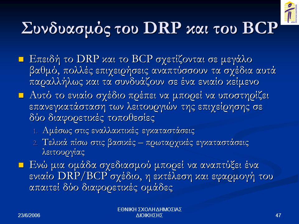 23/6/2006 47 ΕΘΝΙΚΗ ΣΧΟΛΗ ΔΗΜΟΣΙΑΣ ΔΙΟΙΚΗΣΗΣ Συνδυασμός του DRP και του BCP  Επειδή το DRP και το BCP σχετίζονται σε μεγάλο βαθμό, πολλές επιχειρήσεις αναπτύσσουν τα σχέδια αυτά παραλλήλως και τα συνδυάζουν σε ένα ενιαίο κείμενο  Αυτό το ενιαίο σχέδιο πρέπει να μπορεί να υποστηρίζει επανεγκατάσταση των λειτουργιών της επιχείρησης σε δύο διαφορετικές τοποθεσίες 1.