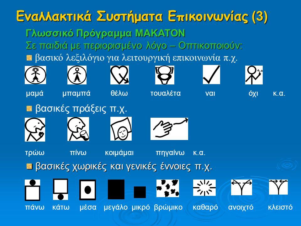 Εναλλακτικά Συστήματα Επικοινωνίας (3) Γλωσσικό Πρόγραμμα MAKATON Σε παιδιά με περιορισμένο λόγο – Οπτικοποιούν: βασικό λεξιλόγιο για λειτουργική επικ