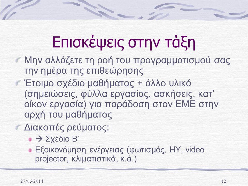 27/06/201412 Επισκέψεις στην τάξη Μην αλλάζετε τη ροή του προγραμματισμού σας την ημέρα της επιθεώρησης Έτοιμο σχέδιο μαθήματος + άλλο υλικό (σημειώσεις, φύλλα εργασίας, ασκήσεις, κατ' οίκον εργασία) για παράδοση στον ΕΜΕ στην αρχή του μαθήματος Διακοπές ρεύματος:  Σχέδιο Β΄ Εξοικονόμηση ενέργειας (φωτισμός, ΗΥ, video projector, κλιματιστικά, κ.ά.)
