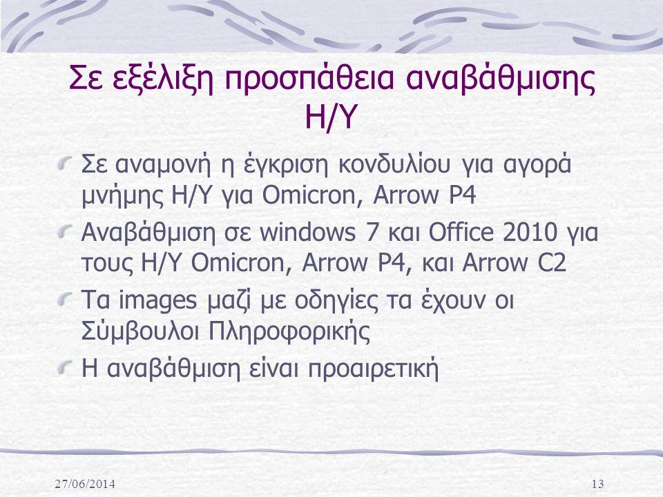 27/06/201413 Σε εξέλιξη προσπάθεια αναβάθμισης Η/Υ Σε αναμονή η έγκριση κονδυλίου για αγορά μνήμης Η/Υ για Omicron, Arrow P4 Αναβάθμιση σε windows 7 και Office 2010 για τους Η/Υ Omicron, Arrow P4, και Arrow C2 Τα images μαζί με οδηγίες τα έχουν οι Σύμβουλοι Πληροφορικής Η αναβάθμιση είναι προαιρετική