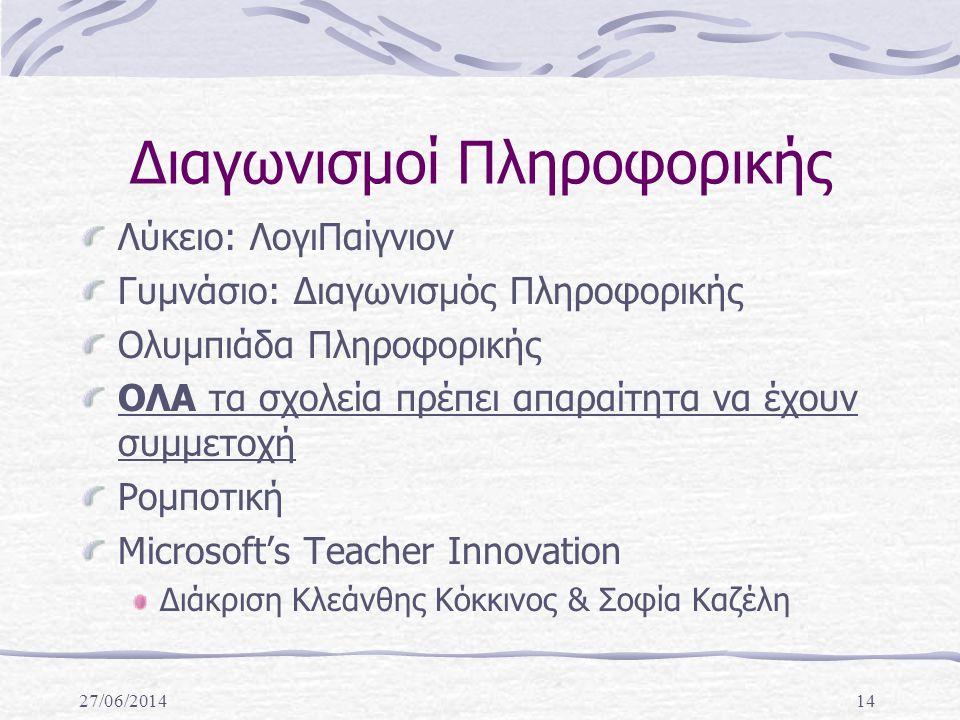 27/06/201414 Διαγωνισμοί Πληροφορικής Λύκειο: ΛογιΠαίγνιον Γυμνάσιο: Διαγωνισμός Πληροφορικής Ολυμπιάδα Πληροφορικής ΟΛΑ τα σχολεία πρέπει απαραίτητα να έχουν συμμετοχή Ρομποτική Microsoft's Teacher Innovation Διάκριση Κλεάνθης Κόκκινος & Σοφία Καζέλη