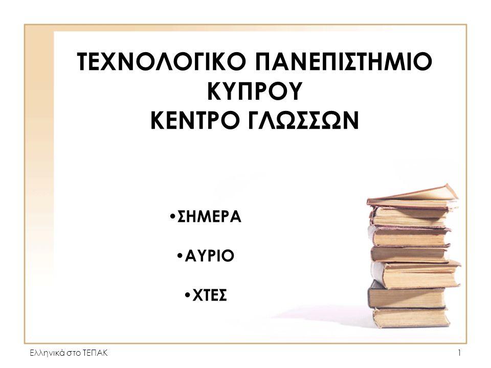 Ελληνικά στο ΤΕΠΑΚ1 ΤΕΧΝΟΛΟΓΙΚΟ ΠΑΝΕΠΙΣΤΗΜΙΟ ΚΥΠΡΟΥ ΚΕΝΤΡΟ ΓΛΩΣΣΩΝ • ΣΗΜΕΡΑ • ΑΥΡΙΟ • ΧΤΕΣ