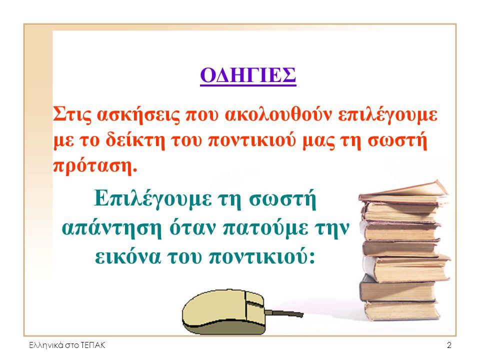 Ελληνικά στο ΤΕΠΑΚ2 ΟΔΗΓΙΕΣ Στις ασκήσεις που ακολουθούν επιλέγουμε με το δείκτη του ποντικιού μας τη σωστή πρόταση.
