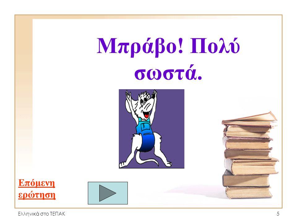 Ελληνικά στο ΤΕΠΑΚ35 Μπράβο! Πολύ σωστά. Επόμενη ερώτηση