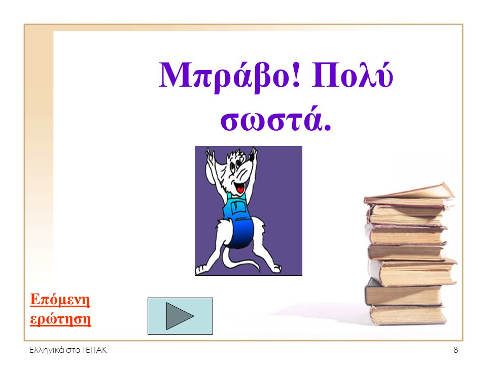 Ελληνικά στο ΤΕΠΑΚ8 Μπράβο! Πολύ σωστά. Επόμενη ερώτηση