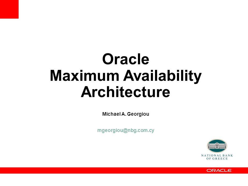 Oracle Maximum Availability Architecture Michael A. Georgiou mgeorgiou@nbg.com.cy