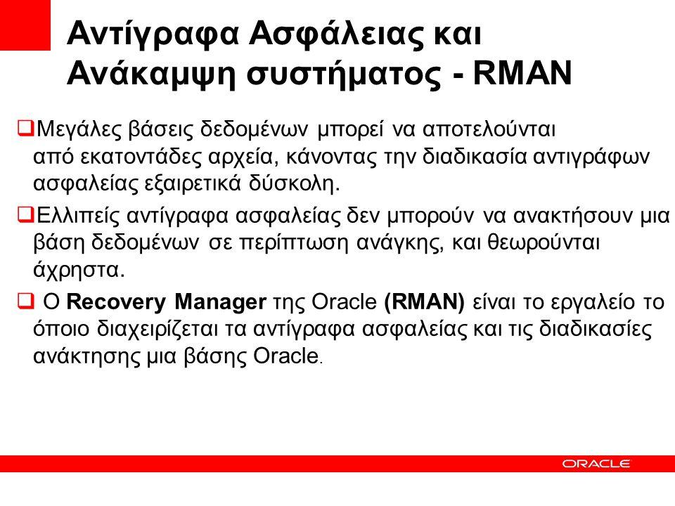 Αντίγραφα Ασφάλειας και Ανάκαμψη συστήματος - RMAN  Μεγάλες βάσεις δεδομένων μπορεί να αποτελούνται από εκατοντάδες αρχεία, κάνοντας την διαδικασία αντιγράφων ασφαλείας εξαιρετικά δύσκολη.
