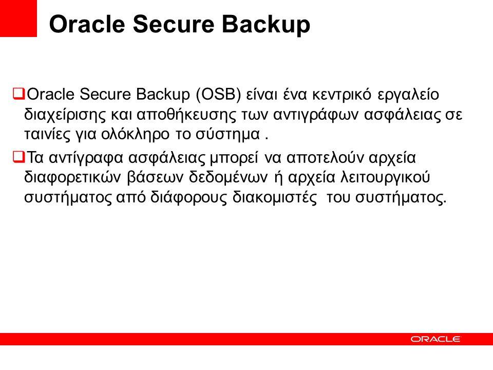 Oracle Secure Backup  Oracle Secure Backup (OSB) είναι ένα κεντρικό εργαλείο διαχείρισης και αποθήκευσης των αντιγράφων ασφάλειας σε ταινίες για ολόκληρο το σύστημα.