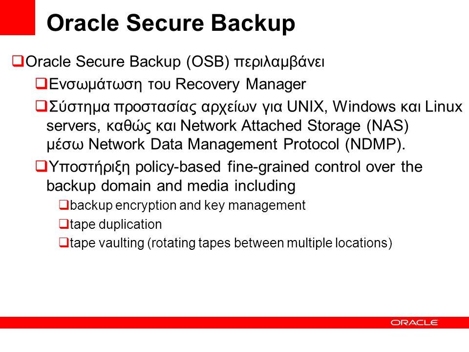  Oracle Secure Backup (OSB) περιλαμβάνει  Ενσωμάτωση του Recovery Manager  Σύστημα προστασίας αρχείων για UNIX, Windows και Linux servers, καθώς και Network Attached Storage (NAS) μέσω Network Data Management Protocol (NDMP).