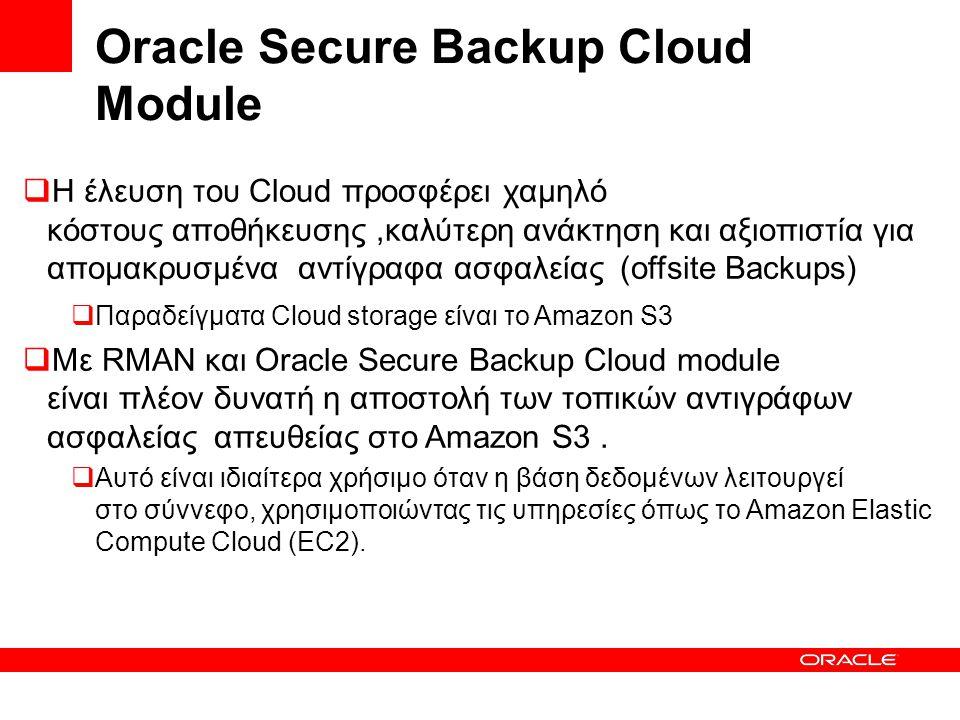 Oracle Secure Backup Cloud Module  Η έλευση του Cloud προσφέρει χαμηλό κόστους αποθήκευσης,καλύτερη ανάκτηση και αξιοπιστία για απομακρυσμένα αντίγραφα ασφαλείας (offsite Backups)  Παραδείγματα Cloud storage είναι το Amazon S3  Με RMAN και Oracle Secure Backup Cloud module είναι πλέον δυνατή η αποστολή των τοπικών αντιγράφων ασφαλείας απευθείας στο Amazon S3.