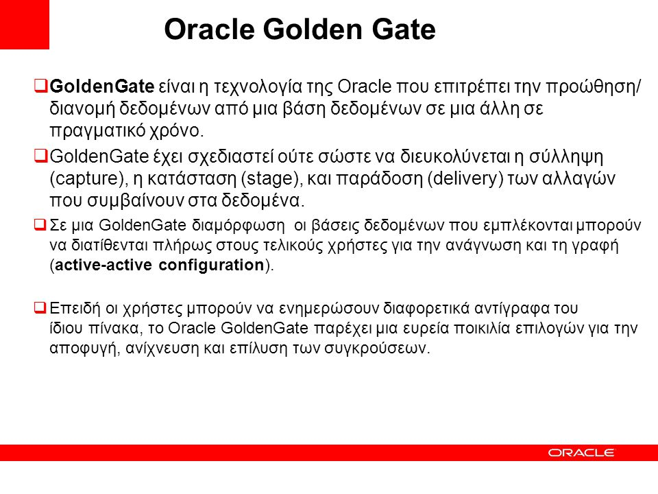 Oracle Golden Gate  GoldenGate είναι η τεχνολογία της Oracle που επιτρέπει την προώθηση/ διανομή δεδομένων από μια βάση δεδομένων σε μια άλλη σε πραγματικό χρόνο.