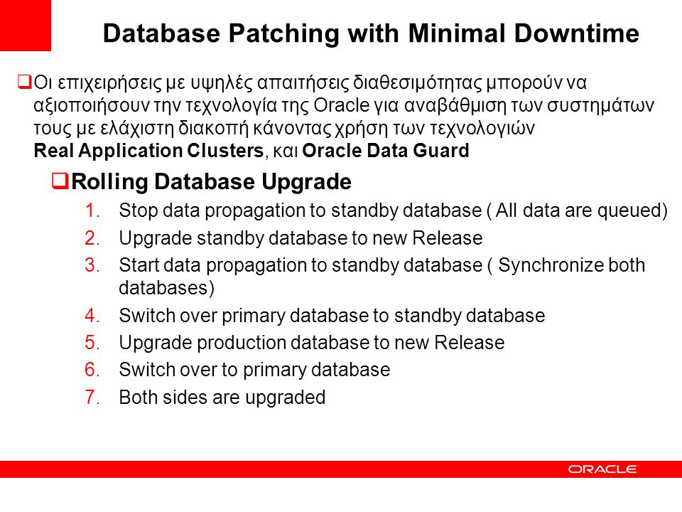Database Patching with Minimal Downtime  Οι επιχειρήσεις με υψηλές απαιτήσεις διαθεσιμότητας μπορούν να αξιοποιήσουν την τεχνολογία της Oracle για αναβάθμιση των συστημάτων τους με ελάχιστη διακοπή κάνοντας χρήση των τεχνολογιών Real Application Clusters, και Oracle Data Guard  Rolling Database Upgrade 1.Stop data propagation to standby database ( All data are queued) 2.Upgrade standby database to new Release 3.Start data propagation to standby database ( Synchronize both databases) 4.Switch over primary database to standby database 5.Upgrade production database to new Release 6.Switch over to primary database 7.Both sides are upgraded