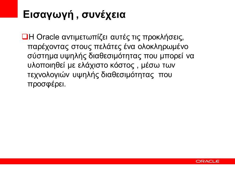 Εισαγωγή, συνέχεια  Η Oracle αντιμετωπίζει αυτές τις προκλήσεις, παρέχοντας στους πελάτες ένα ολοκληρωμένο σύστημα υψηλής διαθεσιμότητας που μπορεί να υλοποιηθεί με ελάχιστο κόστος, μέσω των τεχνολογιών υψηλής διαθεσιμότητας που προσφέρει.