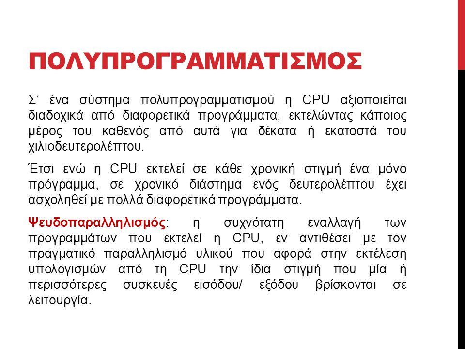 ΠΟΛΥΠΡΟΓΡΑΜΜΑΤΙΣΜΟΣ Σ' ένα σύστημα πολυπρογραμματισμού η CPU αξιοποιείται διαδοχικά από διαφορετικά προγράμματα, εκτελώντας κάποιος μέρος του καθενός