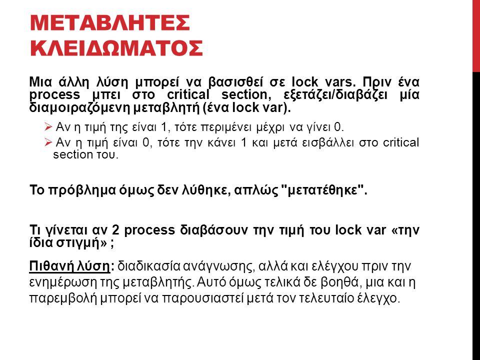 ΜΕΤΑΒΛΗΤΕΣ ΚΛΕΙΔΩΜΑΤΟΣ Μια άλλη λύση μπορεί να βασισθεί σε lock vars. Πριν ένα process μπει στο critical section, εξετάζει/διαβάζει μία διαμοιραζόμενη