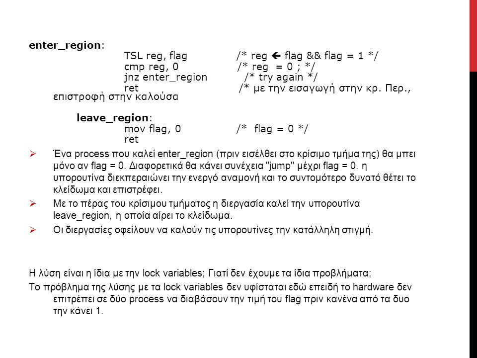 enter_region: TSL reg, flag /* reg  flag && flag = 1 */ cmp reg, 0 /* reg = 0 ; */ jnz enter_region /* try again */ ret /* με την εισαγωγή στην κρ. Π