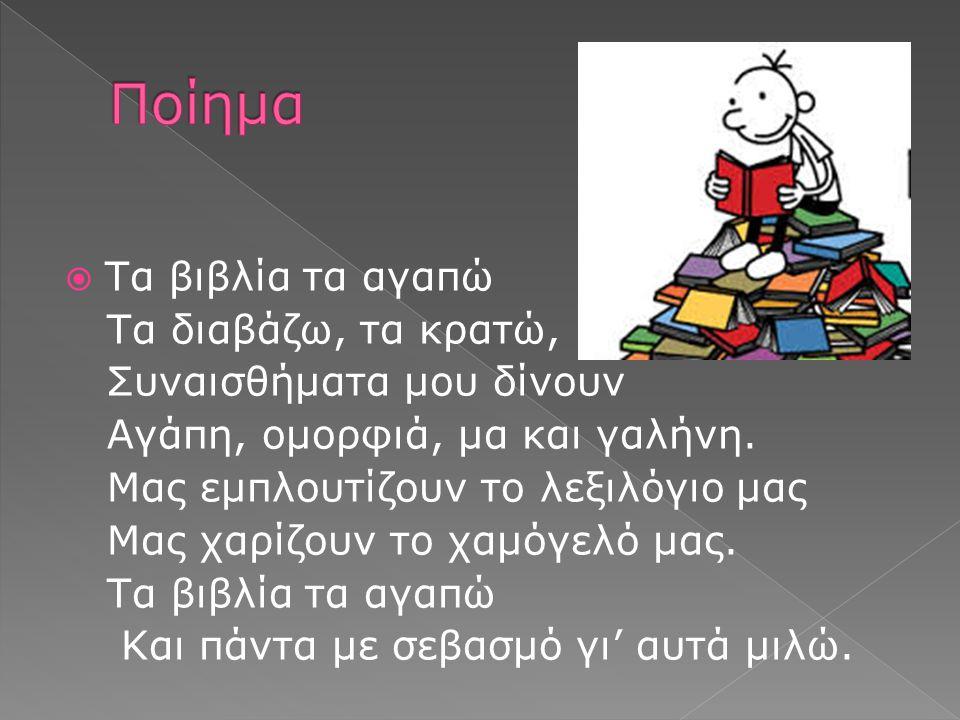  Τα βιβλία τα αγαπώ Τα διαβάζω, τα κρατώ, Συναισθήματα μου δίνουν Αγάπη, ομορφιά, μα και γαλήνη. Μας εμπλουτίζουν το λεξιλόγιο μας Μας χαρίζουν το χα