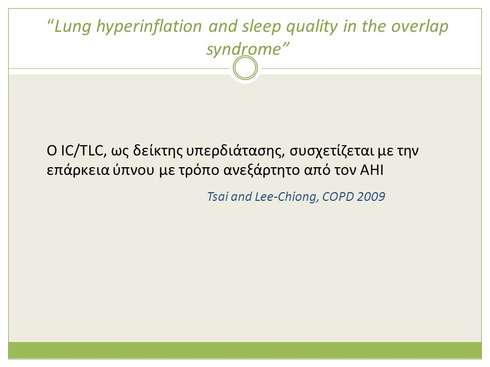 Lung hyperinflation and sleep quality in the overlap syndrome O IC/TLC, ως δείκτης υπερδιάτασης, συσχετίζεται με την επάρκεια ύπνου με τρόπο ανεξάρτητο από τον ΑΗΙ Tsai and Lee-Chiong, COPD 2009