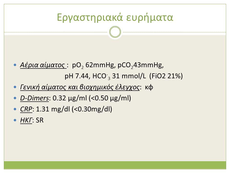 Εργαστηριακά ευρήματα  Αέρια αίματος : pO 2 62mmHg, pCO 2 43mmHg, pH 7.44, HCO - 3 31 mmol/L (FiO2 21%)  Γενική αίματος και βιοχημικός έλεγχος: κφ 