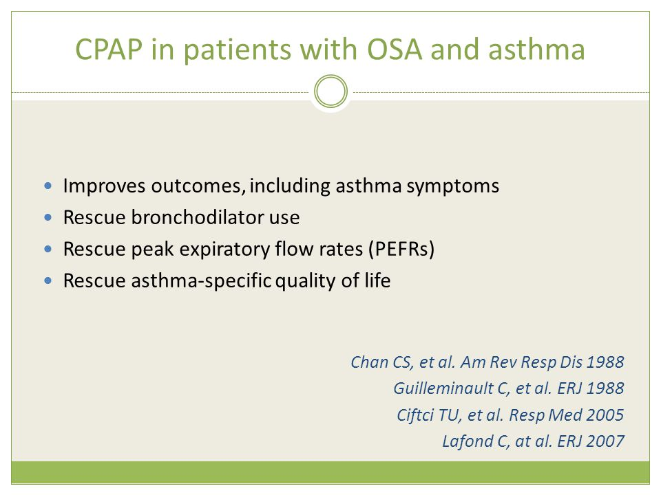 CPAP in patients with OSA and asthma  Improves outcomes, including asthma symptoms  Rescue bronchodilator use  Rescue peak expiratory flow rates (P
