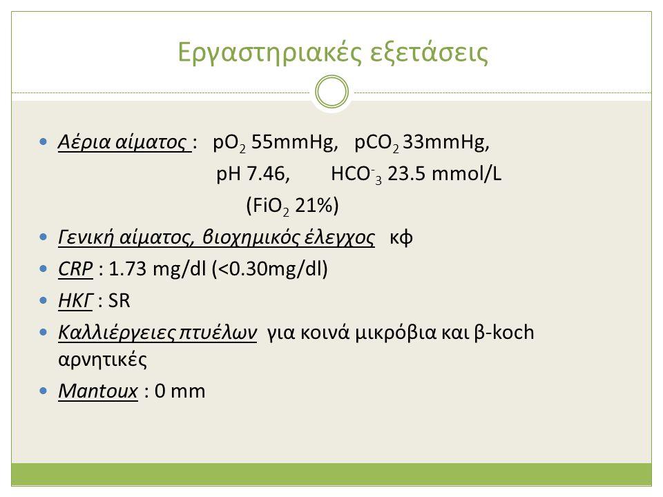 Εργαστηριακές εξετάσεις  Αέρια αίματος : pO 2 55mmHg, pCO 2 33mmHg, pH 7.46, HCO - 3 23.5 mmol/L (FiO 2 21%)  Γενική αίματος, βιοχημικός έλεγχος κφ