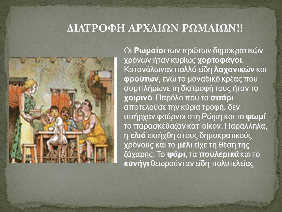 ΔΙΑΤΡΟΦΗ ΑΡΧΑΙΩΝ ΡΩΜΑΙΩΝ!! Οι Ρωμαίοι των πρώτων δημοκρατικών χρόνων ήταν κυρίως χορτοφάγοι. Κατανάλωναν πολλά είδη λαχανικών και φρούτων, ενώ το μονα