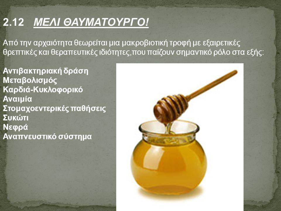 2.12 ΜΕΛΙ ΘΑΥΜΑΤΟΥΡΓΟ! Από την αρχαιότητα θεωρείται μια μακροβιοτική τροφή με εξαιρετικές θρεπτικές και θεραπευτικές ιδιότητες,που παίζουν σημαντικό ρ