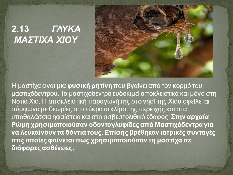 2.13 ΓΛΥΚΑ ΜΑΣΤΙΧΑ ΧΙΟΥ Η μαστίχα είναι μια φυσική ρητίνη που βγαίνει από τον κορμό του μαστιχόδεντρου. Το μαστιχόδεντρο ευδοκιμεί αποκλειστικά και μό