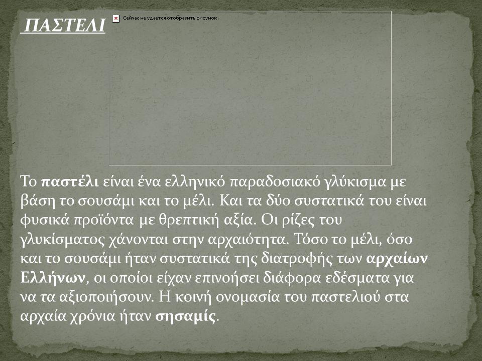 ΠΑΣΤΕΛΙ Το παστέλι είναι ένα ελληνικό παραδοσιακό γλύκισμα με βάση το σουσάμι και το μέλι. Και τα δύο συστατικά του είναι φυσικά προϊόντα με θρεπτική