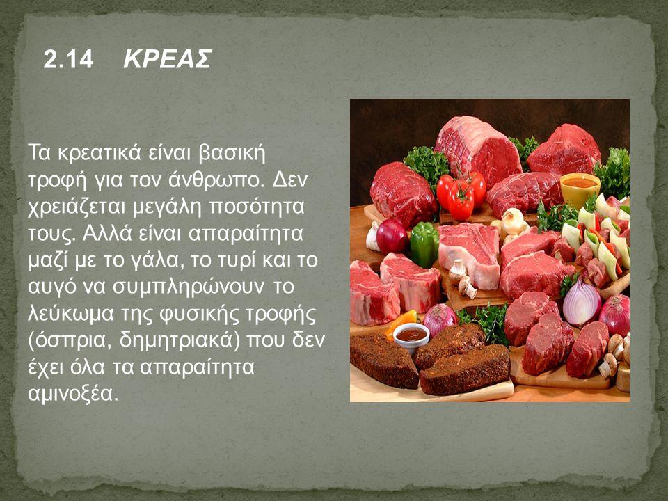 2.14 ΚΡΕΑΣ Τα κρεατικά είναι βασική τροφή για τον άνθρωπο. Δεν χρειάζεται μεγάλη ποσότητα τους. Αλλά είναι απαραίτητα μαζί με το γάλα, το τυρί και το