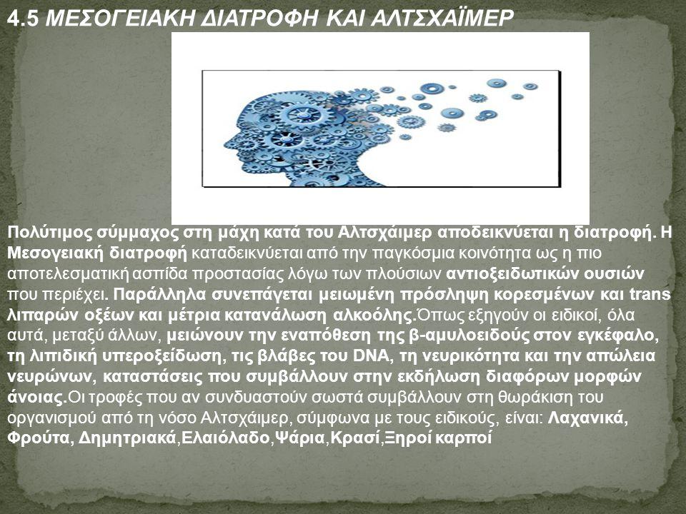 4.5 ΜΕΣΟΓΕΙΑΚΗ ΔΙΑΤΡΟΦΗ ΚΑΙ ΑΛΤΣΧΑΪΜΕΡ Πολύτιμος σύμμαχος στη μάχη κατά του Αλτσχάιμερ αποδεικνύεται η διατροφή. Η Μεσογειακή διατροφή καταδεικνύεται