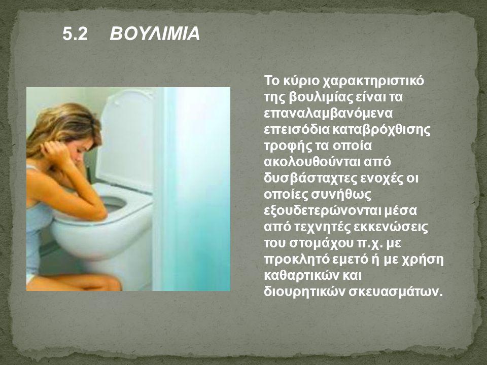 5.2 ΒΟΥΛΙΜΙΑ Το κύριο χαρακτηριστικό της βουλιμίας είναι τα επαναλαμβανόμενα επεισόδια καταβρόχθισης τροφής τα οποία ακολουθούνται από δυσβάσταχτες εν