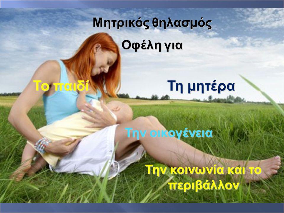 Μητρικός θηλασμός Οφέλη για Το παιδί Τη μητέρα Την οικογένεια Την κοινωνία και το περιβάλλον