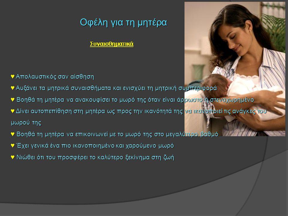 Οφέλη για την οικογένεια ● Πιο υγιές παιδί: λιγότερη αναστάτωση και φροντίδες ● Ευκολότερες νύχτες ● Λιγότερο δυσάρεστη η αλλαγή πάνας ● Οικονομία ● Εύκολες μετακινήσεις, ταξίδια, διακοπές ● Πιο ήρεμη σύζυγος – μητέρα ● Πιο υγιής σύζυγος – μητέρα ● Σύζυγος – μητέρα με μεγαλύτερη ευαισθησία στις ανάγκες της οικογένειας ● Πιο εύκαιρη μητέρα ● Εκπαίδευση των μεγαλύτερων παιδιών στο μεγάλωμα με θηλασμό Κοινωνία - Περιβάλλον ● ● Διάδωση του θηλασμού ● ● Υγιείς πολίτες (σύστημα υγείας, οικονομία, ανάπτυξη) ● ● Mείωση των επιπτώσεων στο περιβάλλον από ένα βιομηχανικό προϊόν