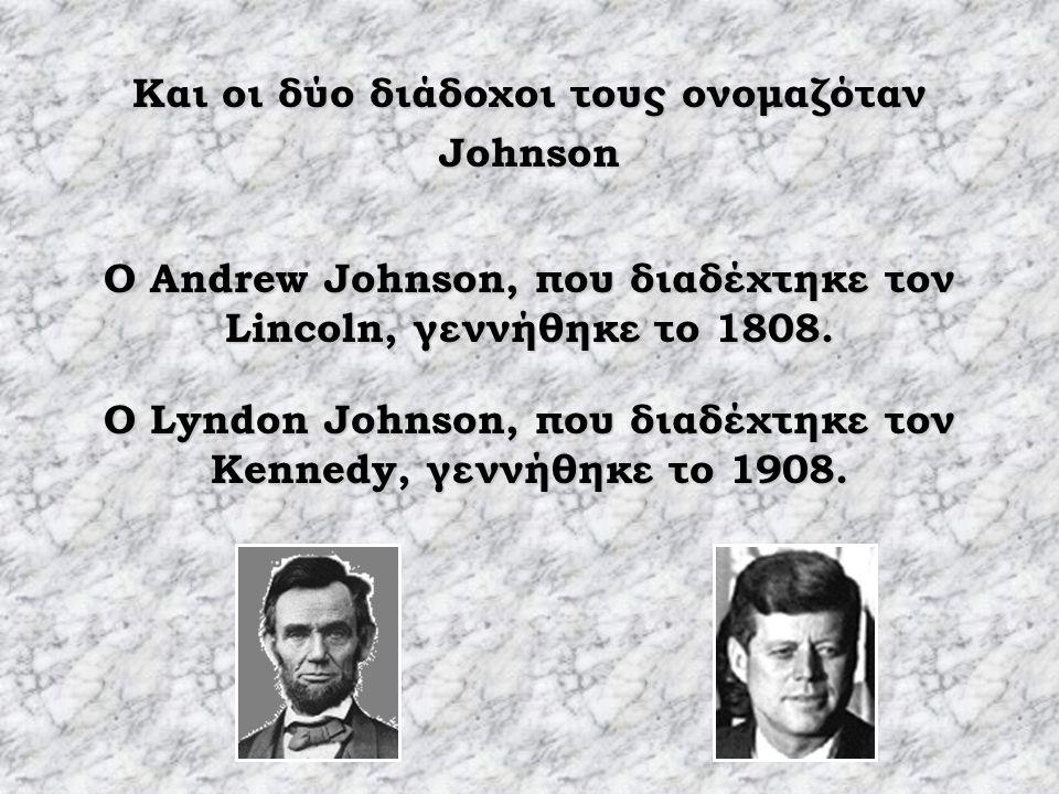 Και οι δύο διάδοχοι τους ονομαζόταν Johnson O Andrew Johnson, που διαδέχτηκε τον Lincoln, γεννήθηκε το 1808.