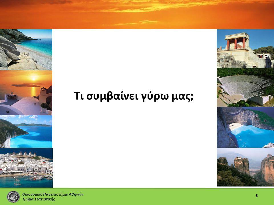 Οικονομικό Πανεπιστήμιο Αθηνών Τμήμα Στατιστικής Τι συμβαίνει γύρω μας; 6