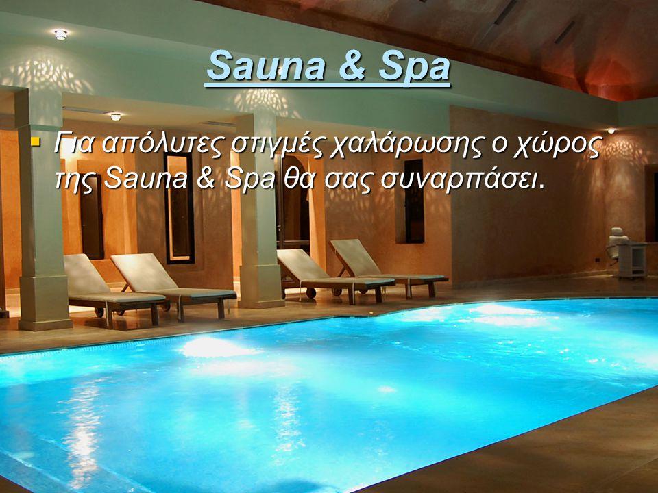 Sauna & Spa  Για απόλυτες στιγμές χαλάρωσης ο χώρος της Sauna & Spa θα σας συναρπάσει.