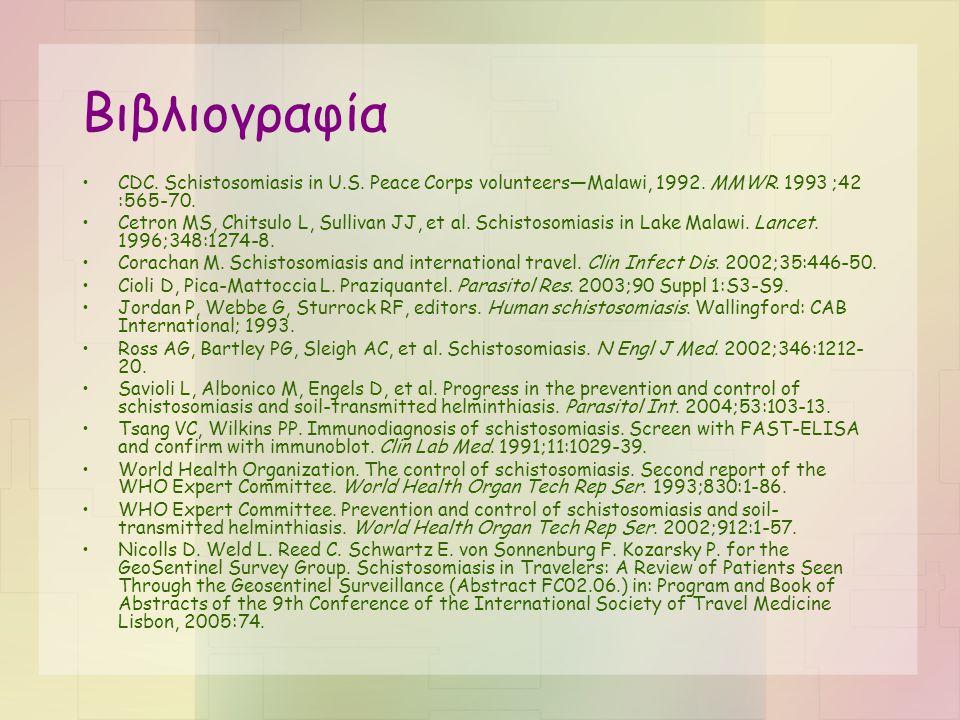 Βιβλιογραφία •CDC. Schistosomiasis in U.S. Peace Corps volunteers—Malawi, 1992. MMWR. 1993 ;42 :565-70. •Cetron MS, Chitsulo L, Sullivan JJ, et al. Sc