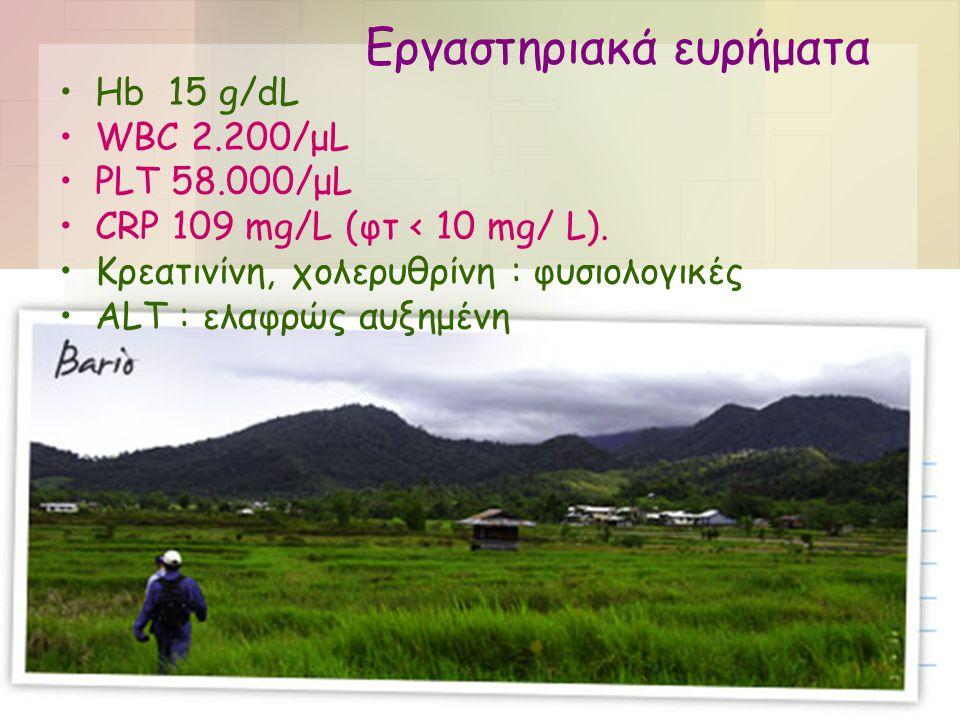Εργαστηριακά ευρήματα •Hb 15 g/dL •WBC 2.200/μL •PLT 58.000/μL •CRP 109 mg/L (φτ < 10 mg/ L). •Κρεατινίνη, χολερυθρίνη : φυσιολογικές •ALT : ελαφρώς α