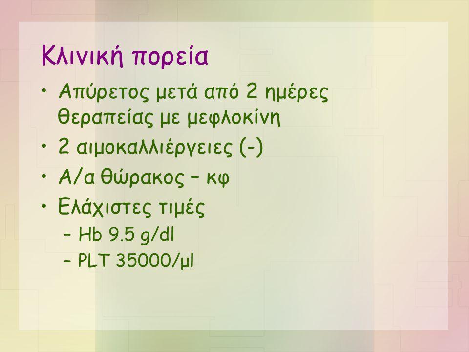Κλινική πορεία •Απύρετος μετά από 2 ημέρες θεραπείας με μεφλοκίνη •2 αιμοκαλλιέργειες (-) •Α/α θώρακος – κφ •Ελάχιστες τιμές –Hb 9.5 g/dl –PLT 35000/μ