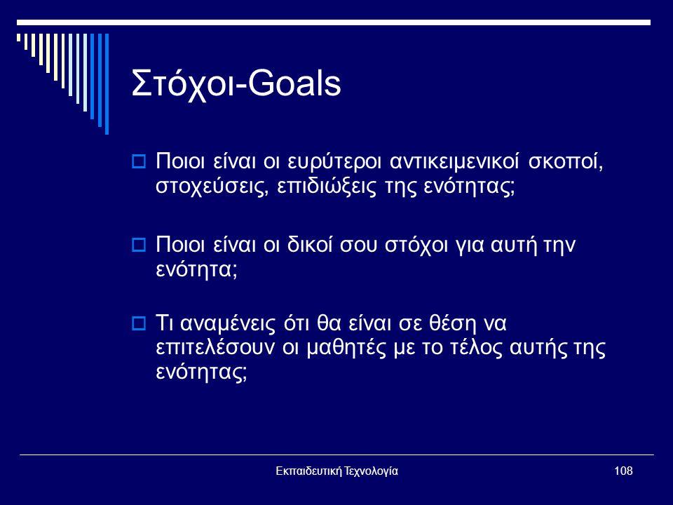 Εκπαιδευτική Τεχνολογία108 Στόχοι-Goals  Ποιοι είναι οι ευρύτεροι αντικειμενικοί σκοποί, στοχεύσεις, επιδιώξεις της ενότητας;  Ποιοι είναι οι δικοί σου στόχοι για αυτή την ενότητα;  Τι αναμένεις ότι θα είναι σε θέση να επιτελέσουν οι μαθητές με το τέλος αυτής της ενότητας;
