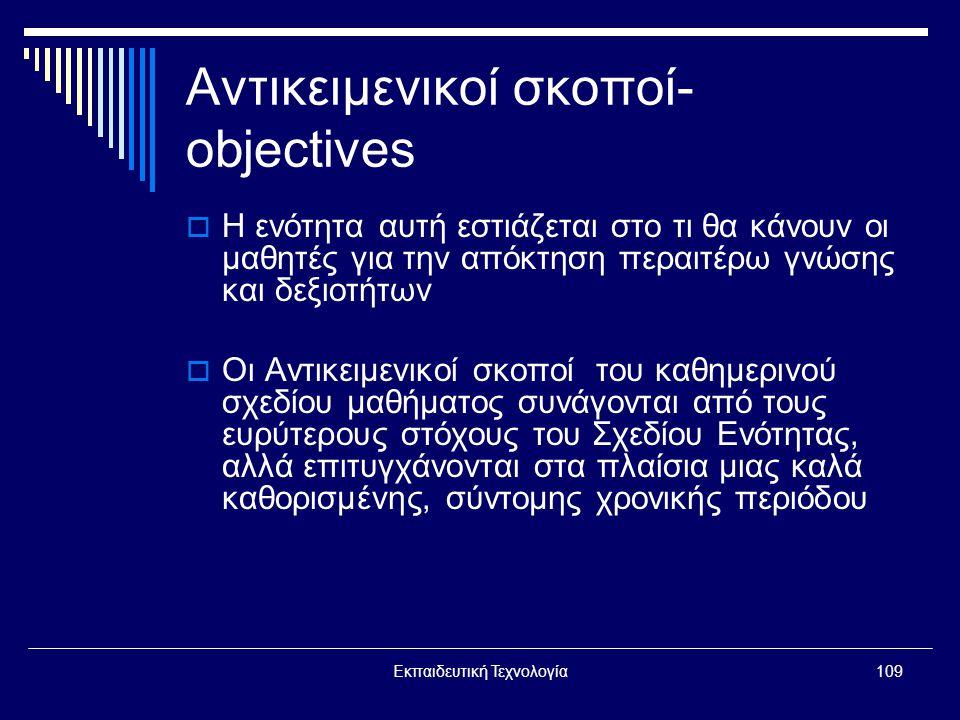 Εκπαιδευτική Τεχνολογία109 Αντικειμενικοί σκοποί- objectives  Η ενότητα αυτή εστιάζεται στο τι θα κάνουν οι μαθητές για την απόκτηση περαιτέρω γνώσης και δεξιοτήτων  Οι Αντικειμενικοί σκοποί του καθημερινού σχεδίου μαθήματος συνάγονται από τους ευρύτερους στόχους του Σχεδίου Ενότητας, αλλά επιτυγχάνονται στα πλαίσια μιας καλά καθορισμένης, σύντομης χρονικής περιόδου