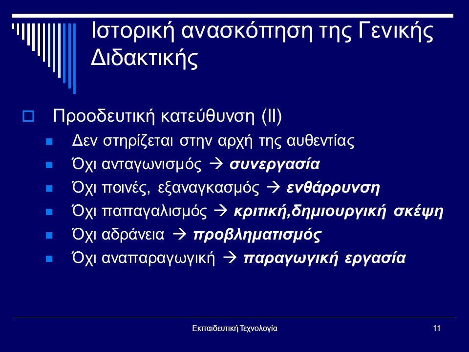 Εκπαιδευτική Τεχνολογία11 Ιστορική ανασκόπηση της Γενικής Διδακτικής  Προοδευτική κατεύθυνση (II)  Δεν στηρίζεται στην αρχή της αυθεντίας  Όχι ανταγωνισμός  συνεργασία  Όχι ποινές, εξαναγκασμός  ενθάρρυνση  Όχι παπαγαλισμός  κριτική,δημιουργική σκέψη  Όχι αδράνεια  προβληματισμός  Όχι αναπαραγωγική  παραγωγική εργασία