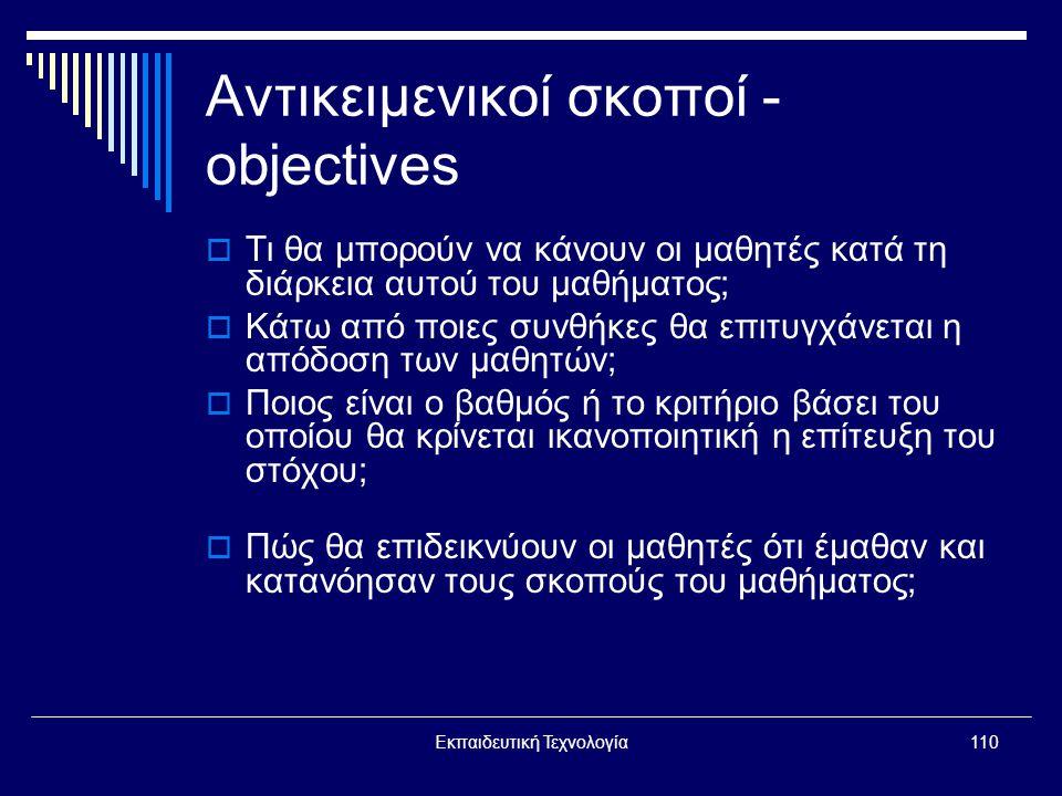 Εκπαιδευτική Τεχνολογία110 Αντικειμενικοί σκοποί - objectives  Τι θα μπορούν να κάνουν οι μαθητές κατά τη διάρκεια αυτού του μαθήματος;  Κάτω από ποιες συνθήκες θα επιτυγχάνεται η απόδοση των μαθητών;  Ποιος είναι ο βαθμός ή το κριτήριο βάσει του οποίου θα κρίνεται ικανοποιητική η επίτευξη του στόχου;  Πώς θα επιδεικνύουν οι μαθητές ότι έμαθαν και κατανόησαν τους σκοπούς του μαθήματος;